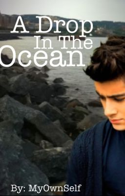 A Drop In The Ocean (A Zayn Malik Fan Fiction)