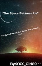 The Space Between us by xxx_Girl89