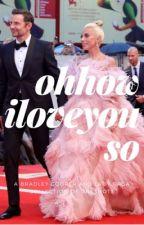 Bradley Cooper and Lady Gaga || Oh How I Love You So by missgaga7