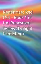Renesmee: Red Dot - Book 1 of the Renesmee Series (Twilight Fanfiction) by Lapetitefille