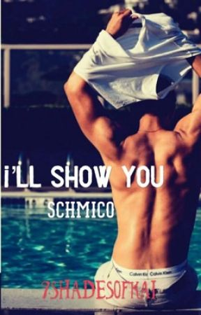 I'll Show You- Schmico [COMPLETE] by 9ShadesOfKai