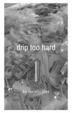 Drip Too Hard. by tiggerbroseph