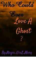 Who Could Ever Love A Ghost? by Maryann_Torres