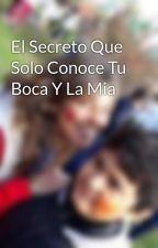 El Secreto Que Solo Conoce Tu Boca Y La Mia  by arianaanahidiaz