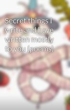 Secret things I write and have written mostly to you (poems) by SnuggleSweater