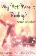 Why not make it..Reality? -One Shots!- by MyWritingUniverse