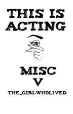 THIS IS ACTING | MISC V by The_girlwholived