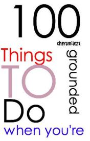 100 Things To Do When You're Grounded by helloiamcherry
