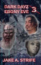 Dark Dayz: Ebony Eve (book 3) by JakeAStrife