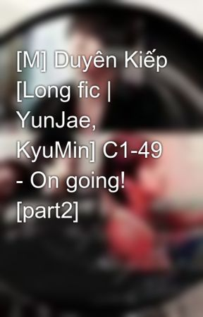 [M] Duyên Kiếp [Long fic | YunJae, KyuMin] C1-49 - On going! [part2] by Jaejin_cass