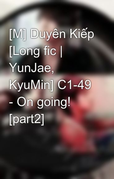 [M] Duyên Kiếp [Long fic | YunJae, KyuMin] C1-48 - On going! [part2] by Jaejin_cass