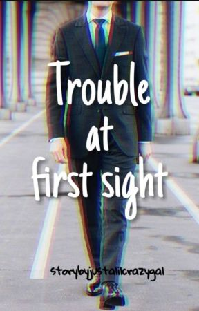 Trouble At First Sight by justalilcrazygal