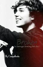 Broken (A George Shelley Fan Fiction) by Brave-Princess