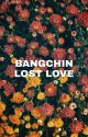 (COMPLETED) Lost Love [bangchin] by _bangchin_ff