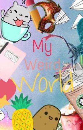 My Weird World (Randomness) by Fluffakitten89