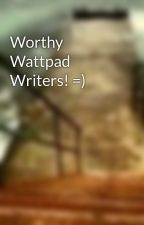 Worthy Wattpad Writers! =) by PaigeRage1996