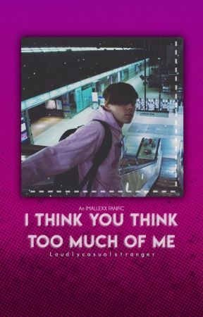 I THINK YOU THINK TOO MUCH OF ME (IMALLEXX FANFIC) by LoudlyCasualStranger