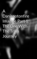 A Danisnotonfire Imagine Part 1: The One With The Train Journey by EleanorRoosevelt