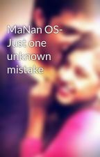 MaNan OS- Just one unknown mistake by MaNan_ShivIka