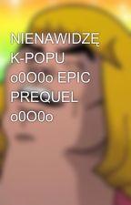 NIENAWIDZĘ K-POPU o0O0o EPIC PREQUEL o0O0o by Pyndor