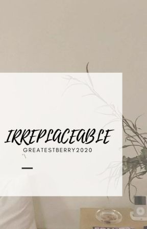 Irreplaceable by greatestberry