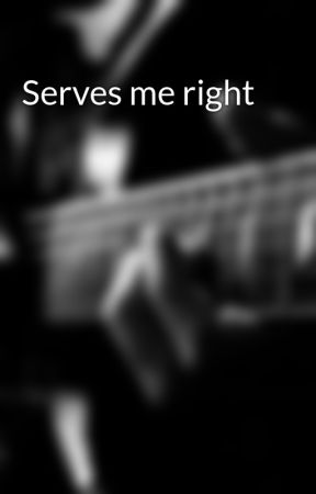 Serves me right by IWriteStuffWowNoWay