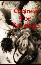 Chained For Revenge **SOON TO BE TAKEN DOWN** by AnimeDreamer44