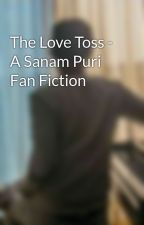 The Love Toss - A Sanam Puri Fan Fiction by TheLoveRevolution