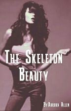 The Skeleton Beauty(EDITING AND REWRITING!) by AuroraAllen