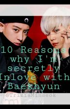 10 REASONS WHY I'M SECRETLY INLOVE TO BAEKHYUN by TriziaMinseok
