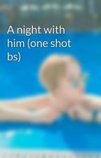 A night with him (one shot bs) by ELForever2010