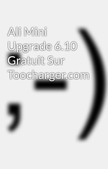 ali mini upgrade 6.10 gratuit