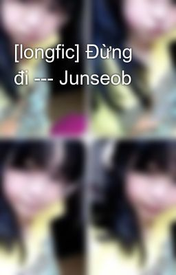[longfic] Đừng đi --- Junseob