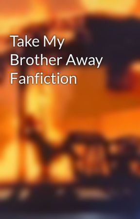 Take My Brother Away Fanfiction by WrightHarry