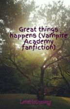 Great things happens (Vampire academy fan-fiction) by LolaHathaway