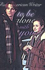 To be alone with you. [ Supernatural Crossover ] by RusAmericanWriter