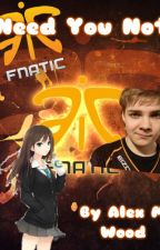 Need you not. (Fnatic Cyanide Fanfiction) by AlexMwooD