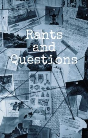 Rants and Questions by GyIIenwhore
