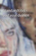 Standardtitel - verfasse deinen eigenen by kardelenflb