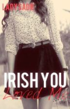 Irish You Loved Me [Niall Horan] by LadySadie