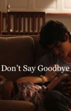 Don't Say Goodbye by _myawkwardlife
