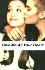 Give Me All Your Heart (A Justin Bieber and Ariana Grande Love Story) by apassionforstories