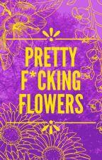 Pretty Fucking Flowers  by purple_axolotl