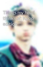 Things my head thinks of: Kpop edition  by felixings