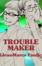TroubleMaker  (JeanMarco Fanfic) by XxNoizxX