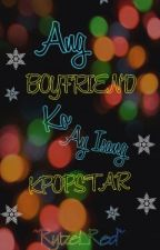 Ang BOYFRIEND ko ay isang K-POP STAR [ ON-GOING ] by Ryizel_Red