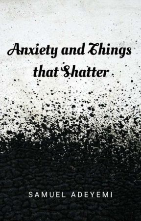 Anxiety and Things that Shatter by SamuelPoetry