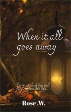 When it all  goes away  by Rocking_rose12345