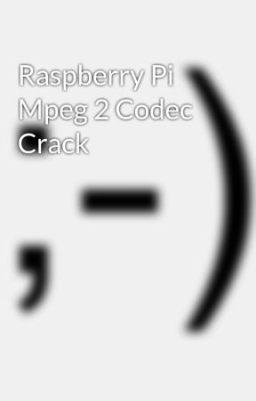 Raspberry Pi Mpeg 2 Codec Crack - Wattpad