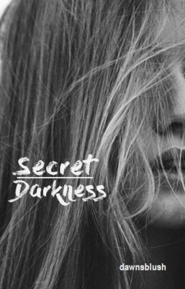 Secret Darkness (DON'T READ - UNDERGOING MAJOR EDITING!) by dawnsblush